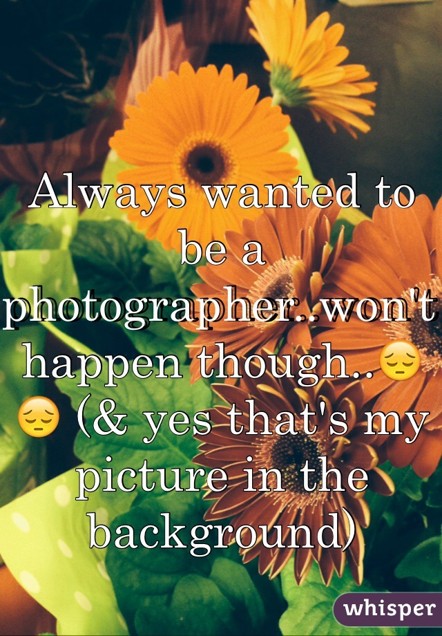 Always wanted to be a photographer..won't happen though..😔😔 (& yes that's my picture in the background)