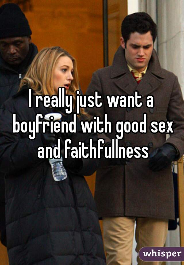 I really just want a boyfriend with good sex and faithfullness