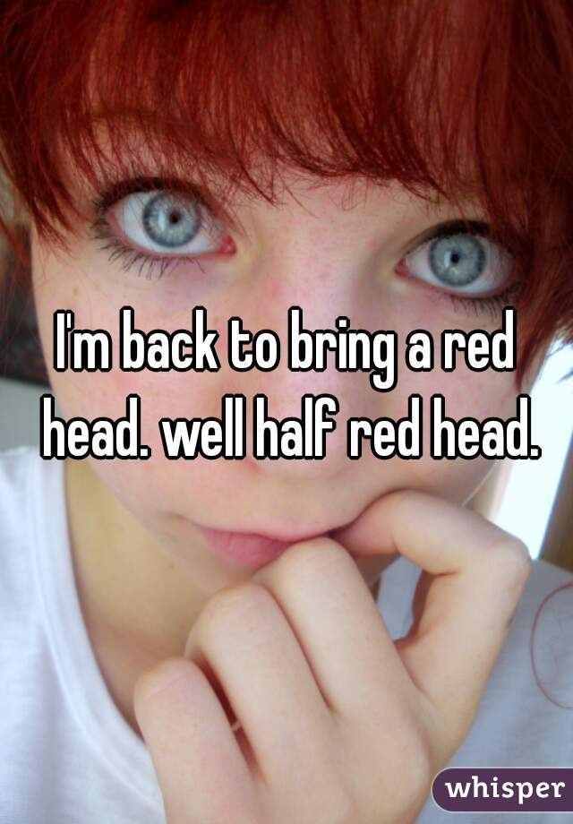 I'm back to bring a red head. well half red head.