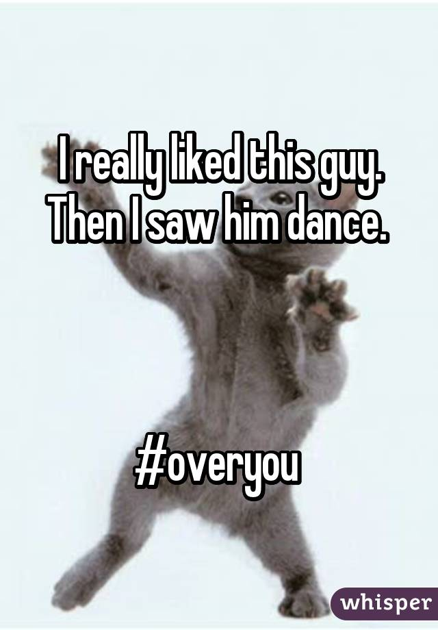 I really liked this guy. Then I saw him dance.     #overyou