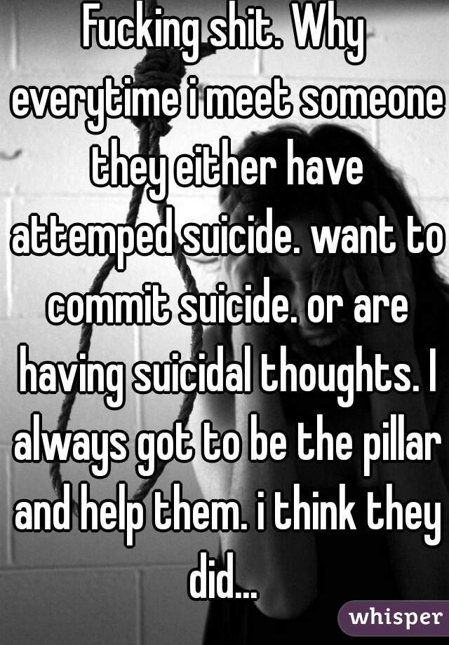 Fucking shit. Why everytime i meet someone they either have attemped suicide. want to commit suicide. or are having suicidal thoughts. I always got to be the pillar and help them. i think they did...