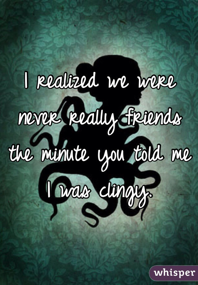 I realized we were never really friends the minute you told me I was clingy.