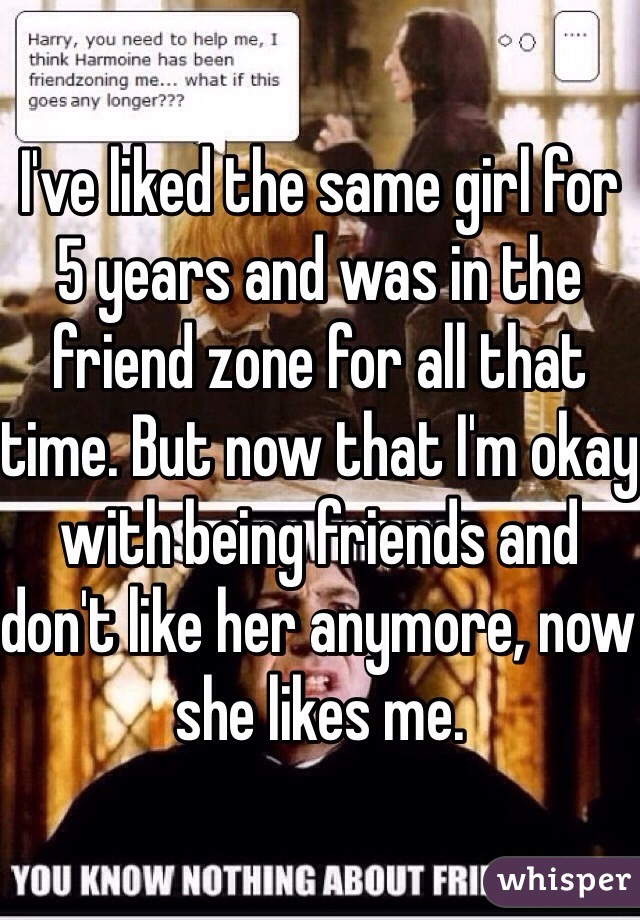 I've liked the same girl for 5 years and was in the friend zone for all that time. But now that I'm okay with being friends and don't like her anymore, now she likes me.