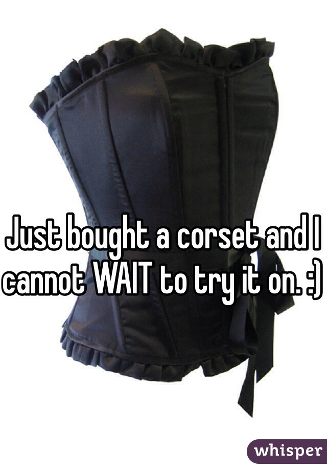Just bought a corset and I cannot WAIT to try it on. :)