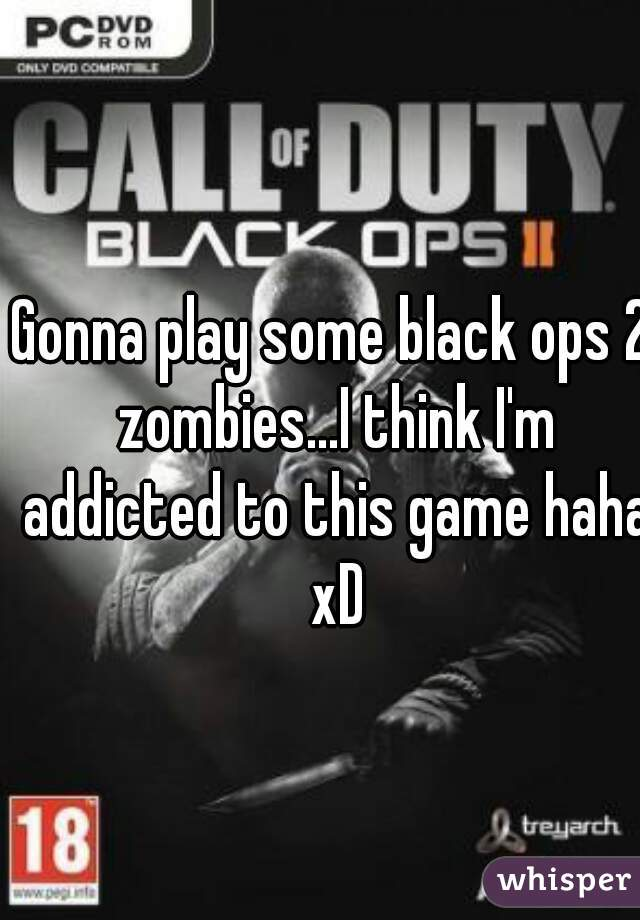 Gonna play some black ops 2 zombies...I think I'm addicted to this game haha xD