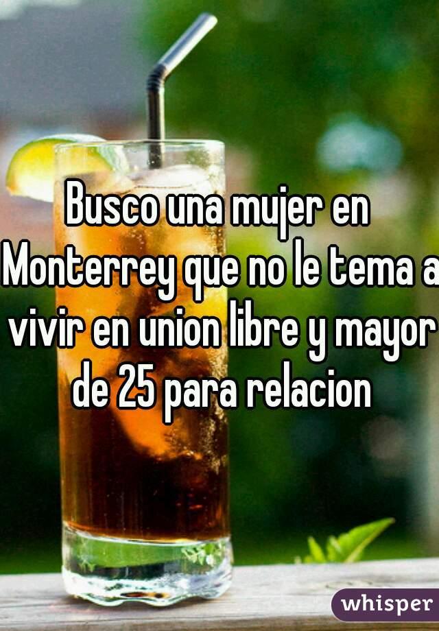 Busco una mujer en Monterrey que no le tema a vivir en union libre y mayor de 25 para relacion