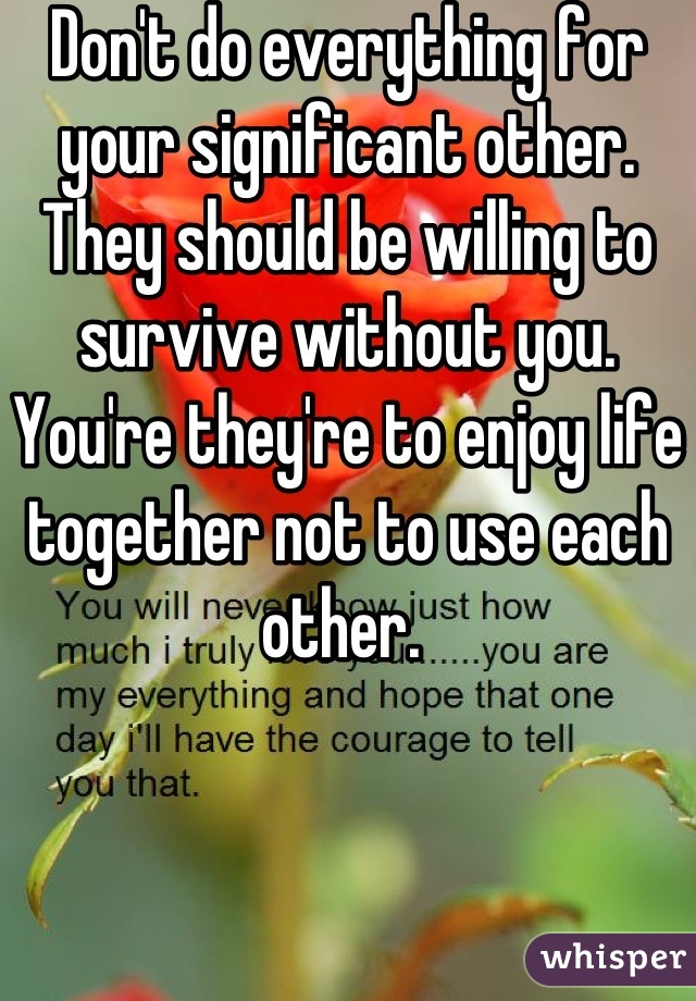 Don't do everything for your significant other. They should be willing to survive without you. You're they're to enjoy life together not to use each other.