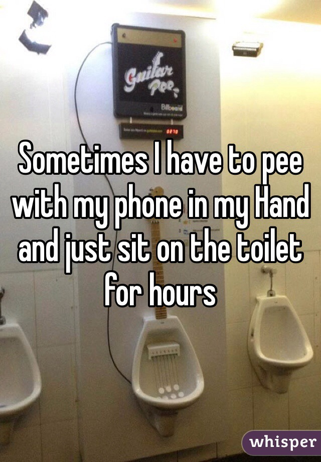 Sometimes I have to pee with my phone in my Hand and just sit on the toilet for hours