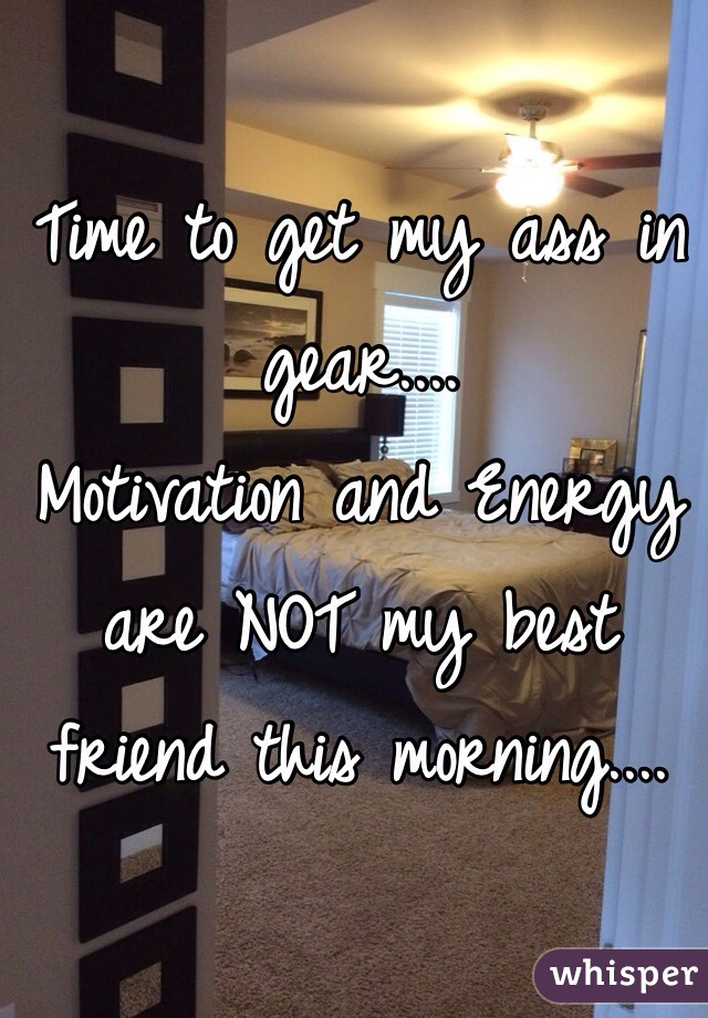 Time to get my ass in gear....  Motivation and Energy are NOT my best friend this morning....
