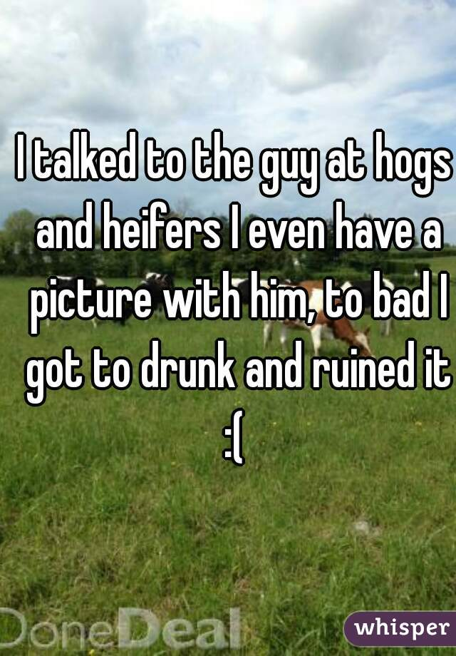 I talked to the guy at hogs and heifers I even have a picture with him, to bad I got to drunk and ruined it :(