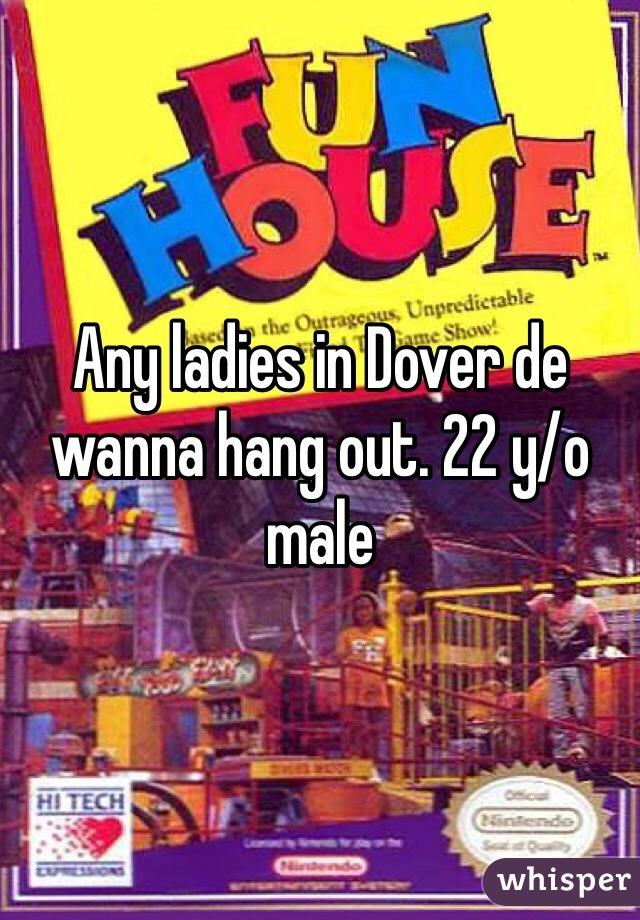 Any ladies in Dover de wanna hang out. 22 y/o male
