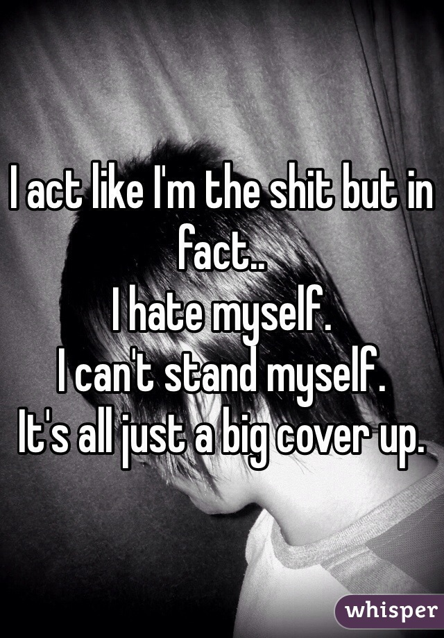 I act like I'm the shit but in fact..  I hate myself.  I can't stand myself.  It's all just a big cover up.