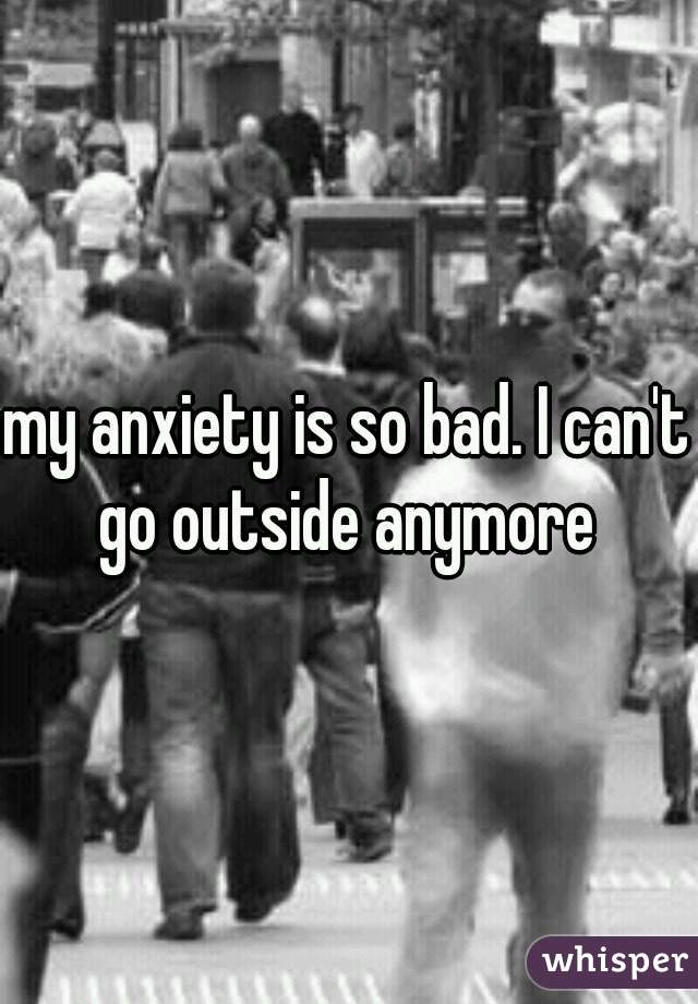 my anxiety is so bad. I can't go outside anymore