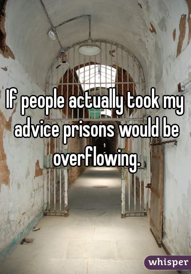 If people actually took my advice prisons would be overflowing.