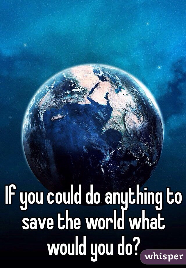 If you could do anything to save the world what would you do?
