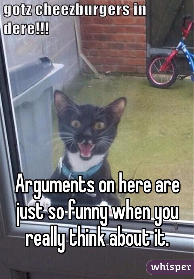 Arguments on here are just so funny when you really think about it.