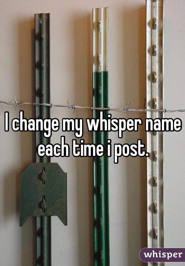 I change my whisper name each time i post.