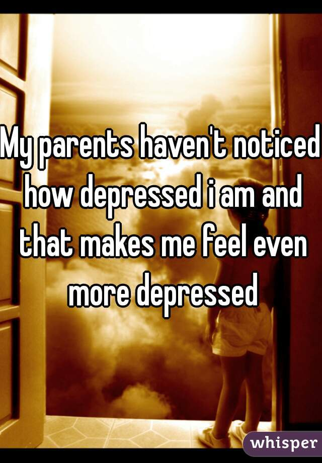 My parents haven't noticed how depressed i am and that makes me feel even more depressed