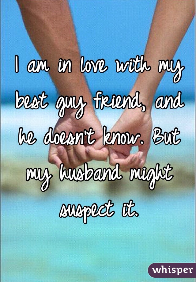 I am in love with my best guy friend, and he doesn't know. But my husband might suspect it.