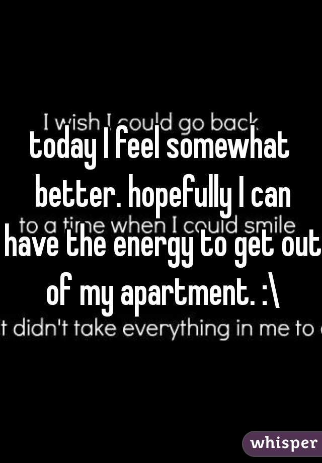 today I feel somewhat better. hopefully I can have the energy to get out of my apartment. :\