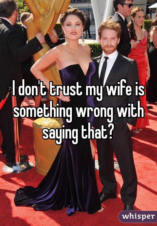 I don't trust my wife is something wrong with saying that?