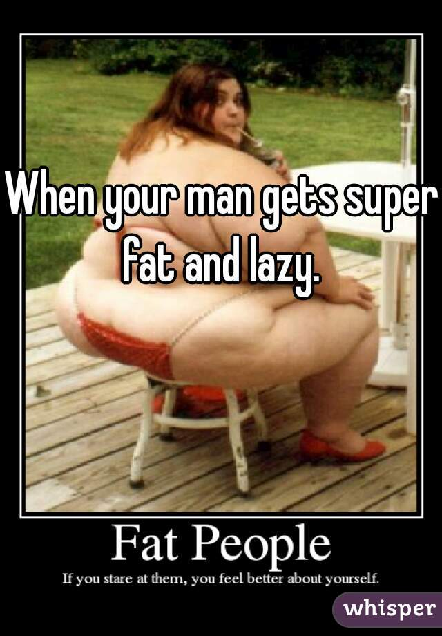 When your man gets super fat and lazy.