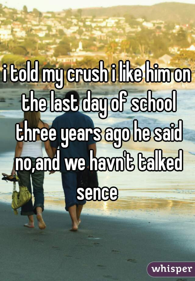 i told my crush i like him on the last day of school three years ago he said no,and we havn't talked sence