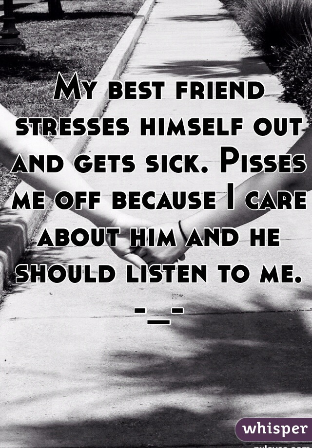 My best friend stresses himself out and gets sick. Pisses me off because I care about him and he should listen to me. -_-