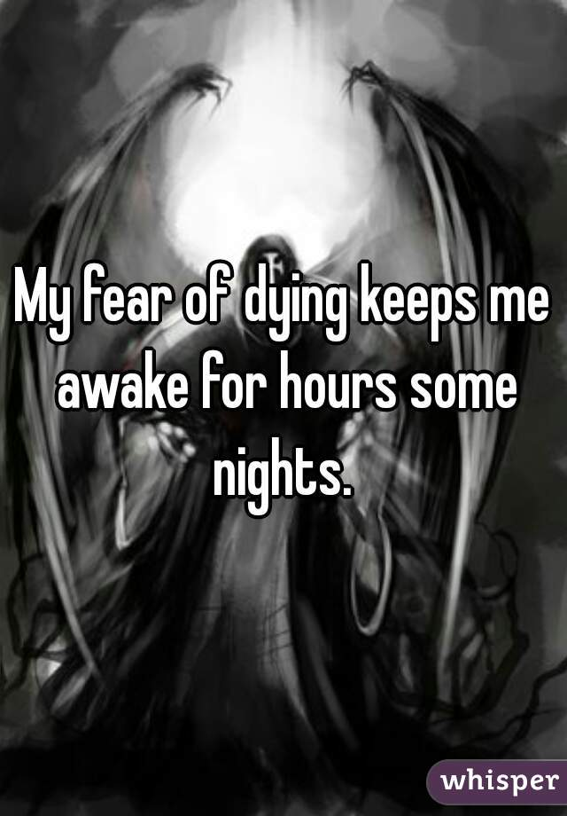 My fear of dying keeps me awake for hours some nights.