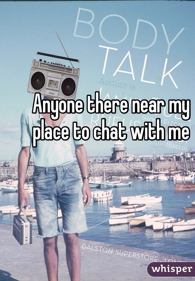 Anyone there near my place to chat with me