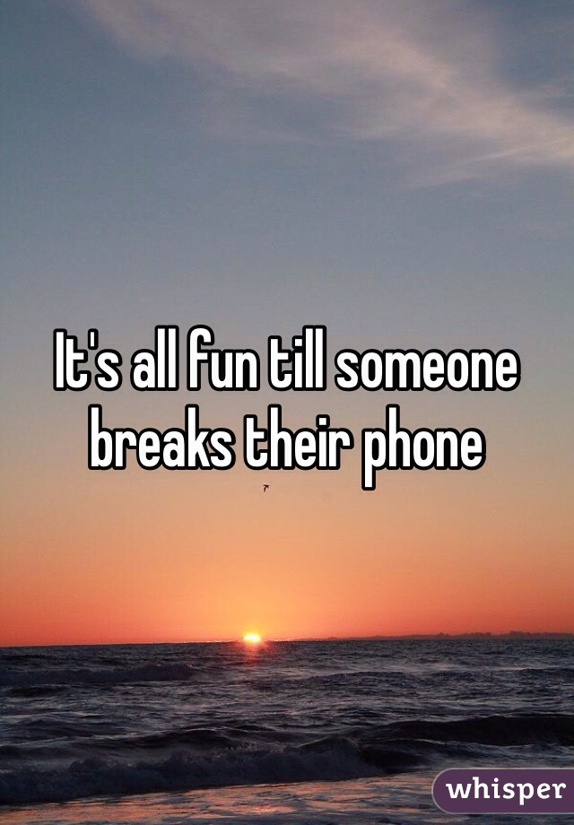 It's all fun till someone breaks their phone