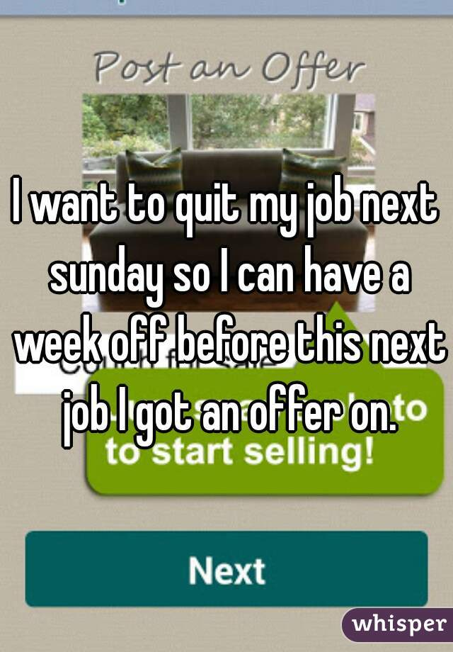 I want to quit my job next sunday so I can have a week off before this next job I got an offer on.