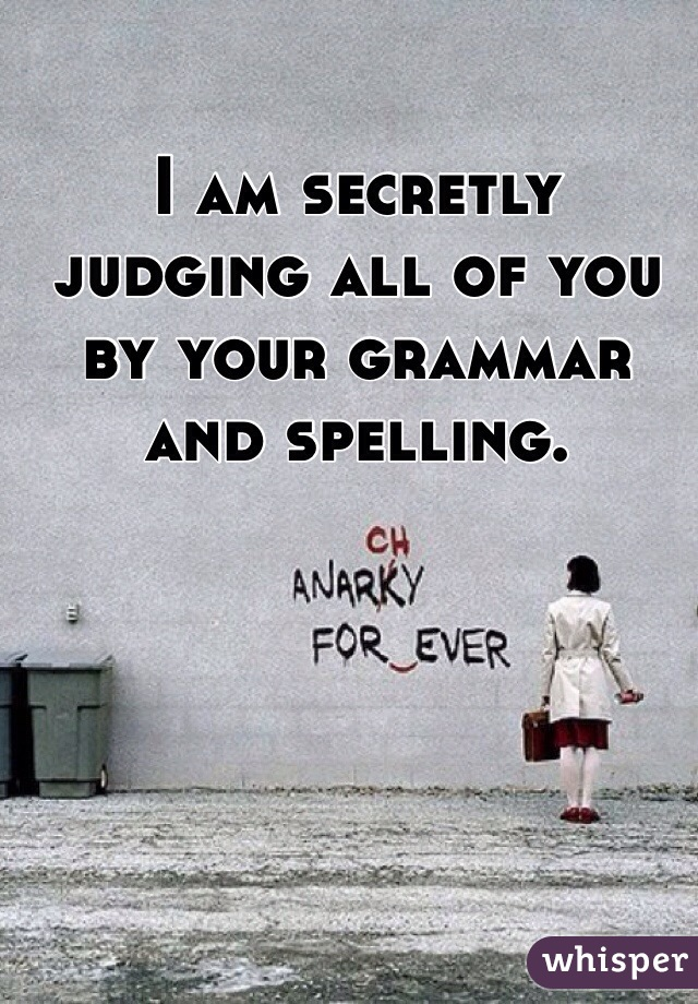 I am secretly judging all of you by your grammar and spelling.