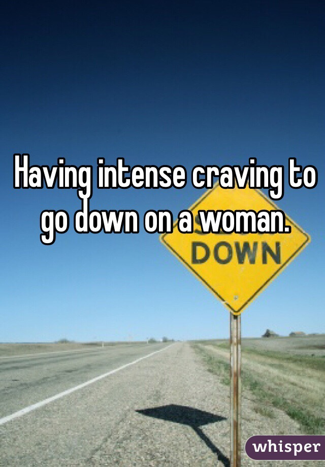 Having intense craving to go down on a woman.