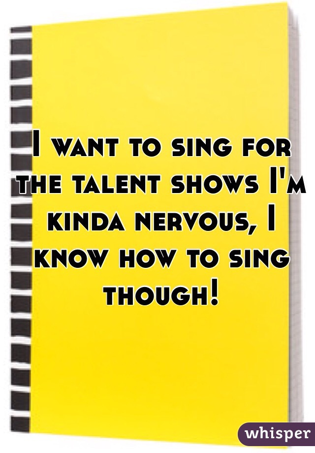 I want to sing for the talent shows I'm kinda nervous, I know how to sing though!