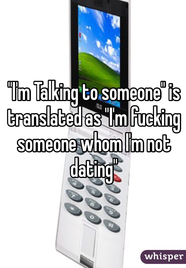 """""""I'm Talking to someone"""" is translated as """"I'm fucking someone whom I'm not dating"""""""
