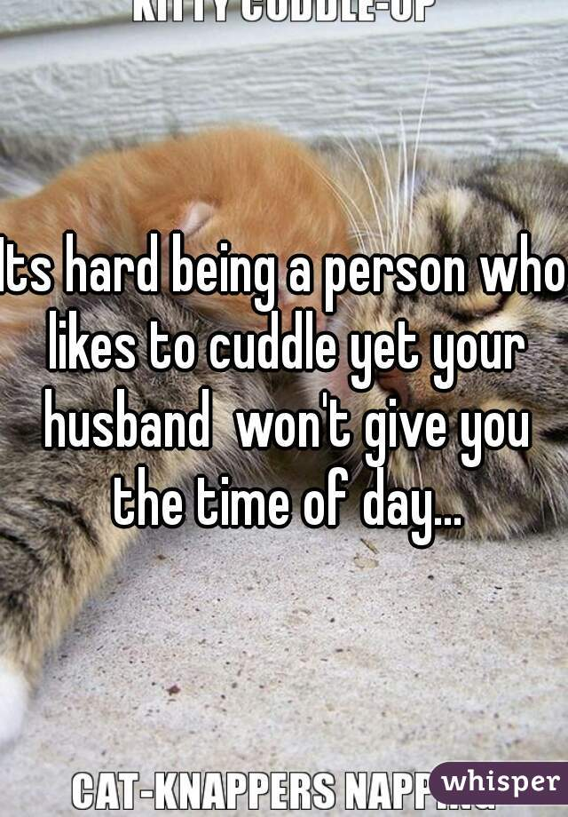 Its hard being a person who likes to cuddle yet your husband  won't give you the time of day...