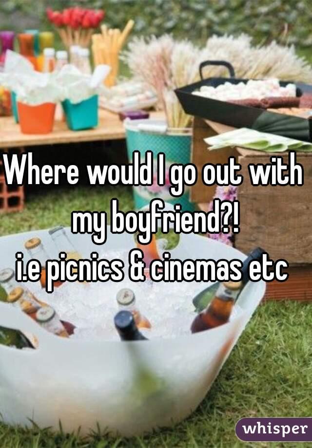 Where would I go out with my boyfriend?! i.e picnics & cinemas etc