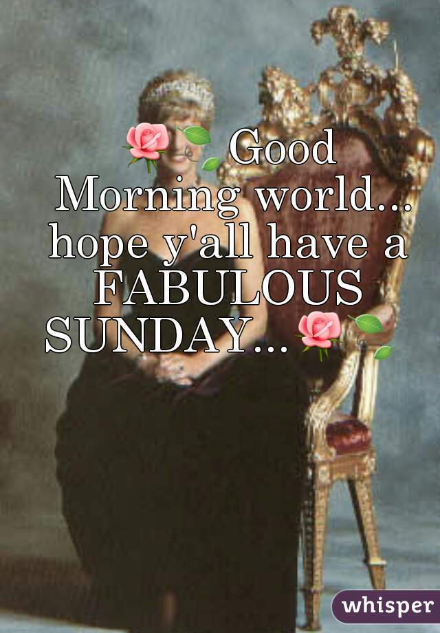 🌹🍃Good Morning world... hope y'all have a FABULOUS  SUNDAY...🌹🍃