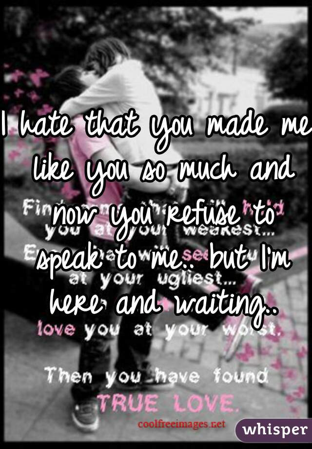 I hate that you made me like you so much and now you refuse to speak to me.. but I'm here and waiting..
