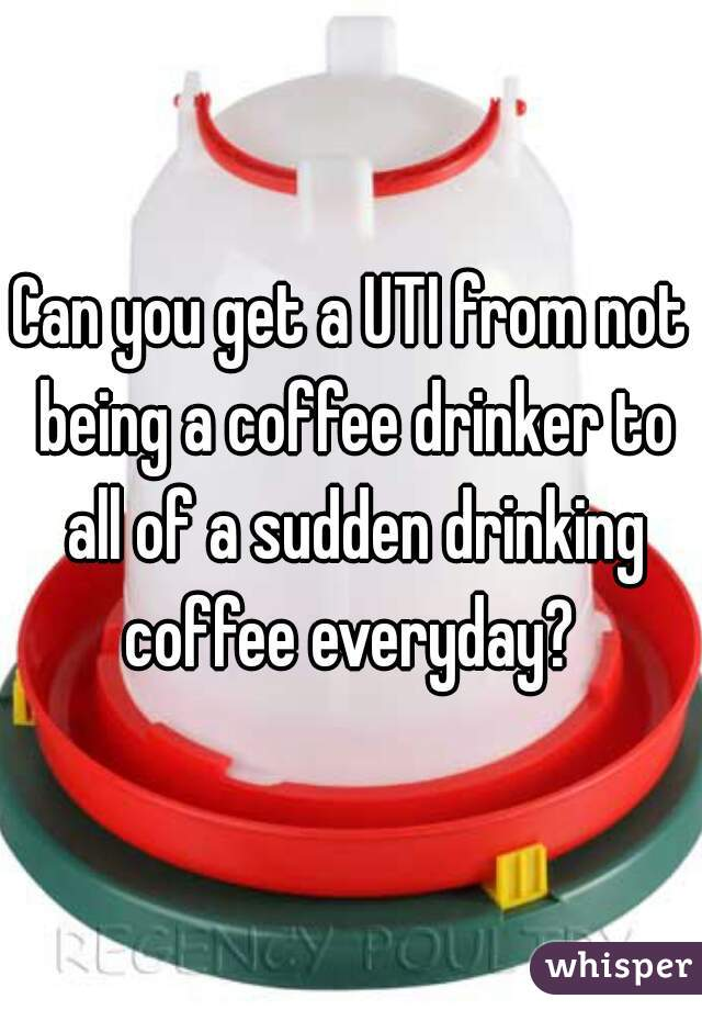 Can you get a UTI from not being a coffee drinker to all of a sudden drinking coffee everyday?