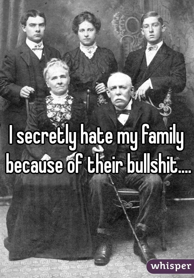 I secretly hate my family because of their bullshit....