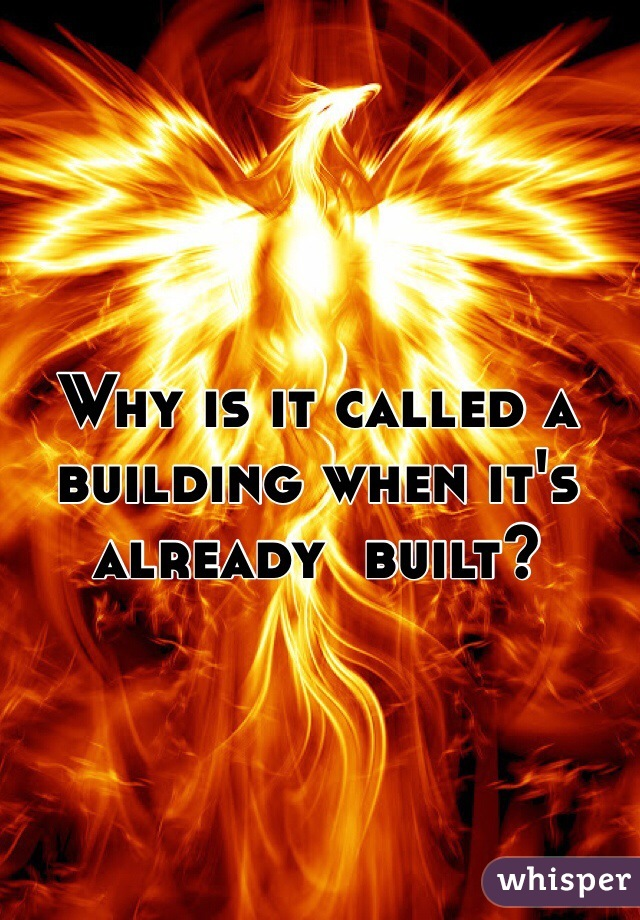 Why is it called a building when it's already  built?