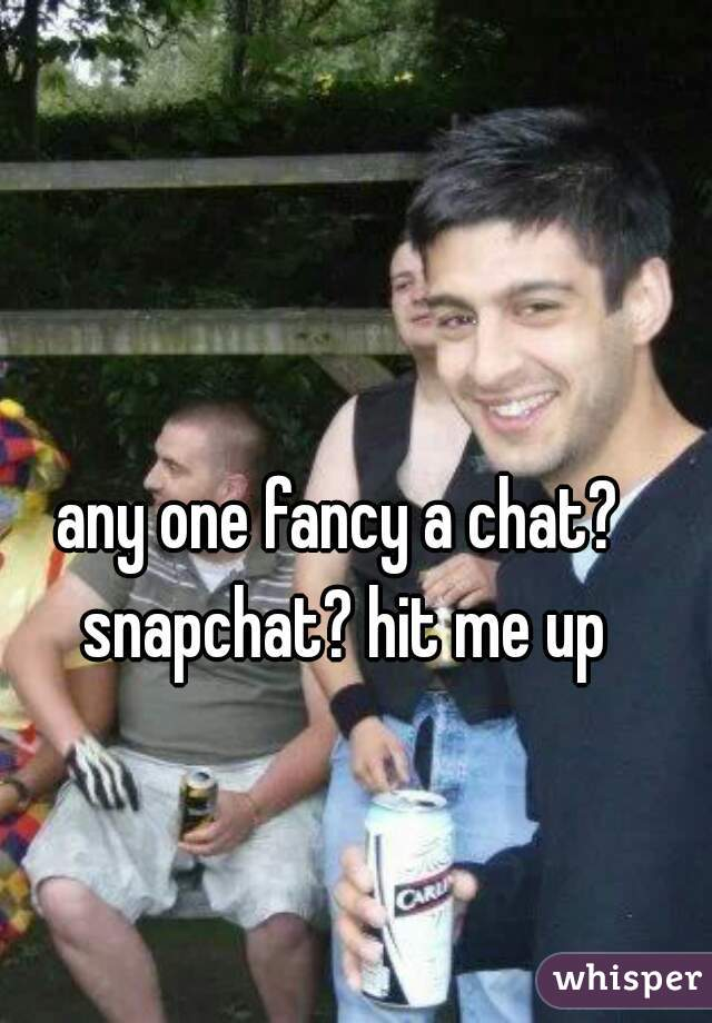 any one fancy a chat? snapchat? hit me up