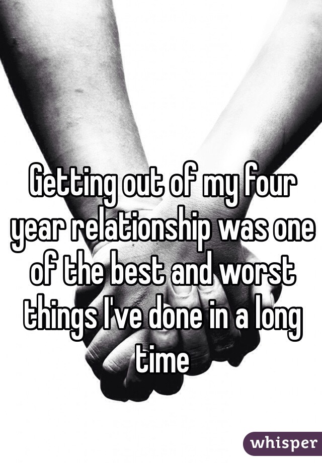 Getting out of my four year relationship was one of the best and worst things I've done in a long time