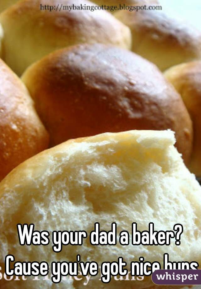 Was your dad a baker? Cause you've got nice buns