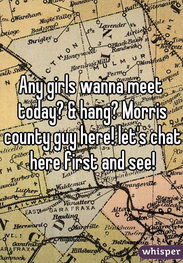 Any girls wanna meet today? & hang? Morris county guy here! let's chat here first and see!