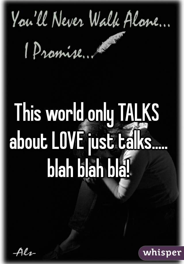 This world only TALKS about LOVE just talks..... blah blah bla!