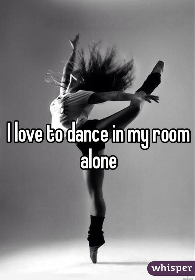 I love to dance in my room alone