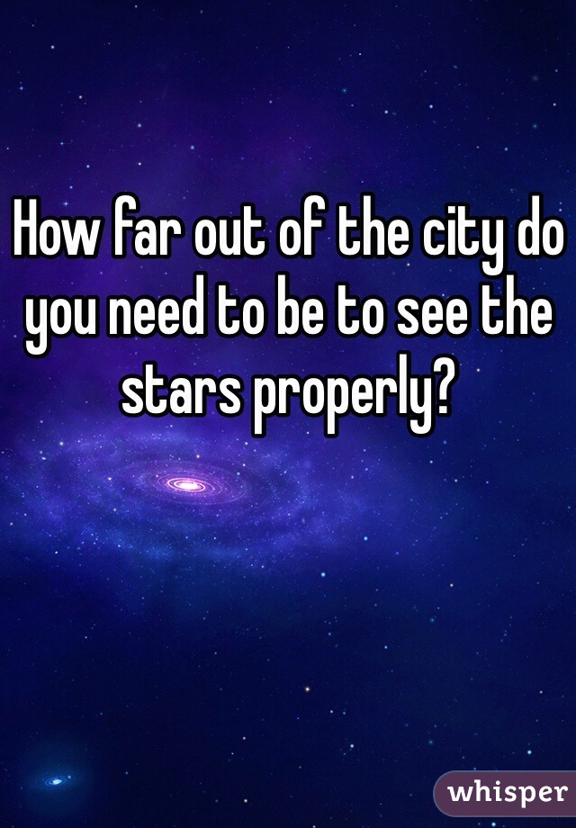 How far out of the city do you need to be to see the stars properly?